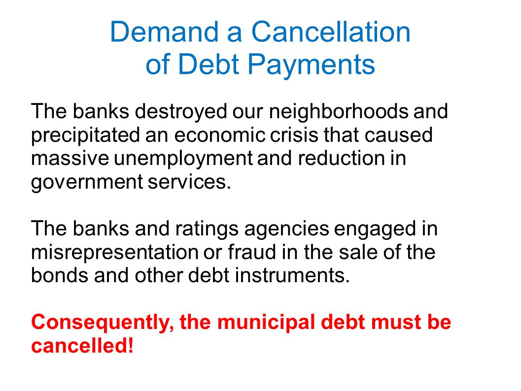 Demand a Cancellation of Debt Payments The banks destroyed our neighborhoods and precipitated an economic crisis that caused massive unemployment and