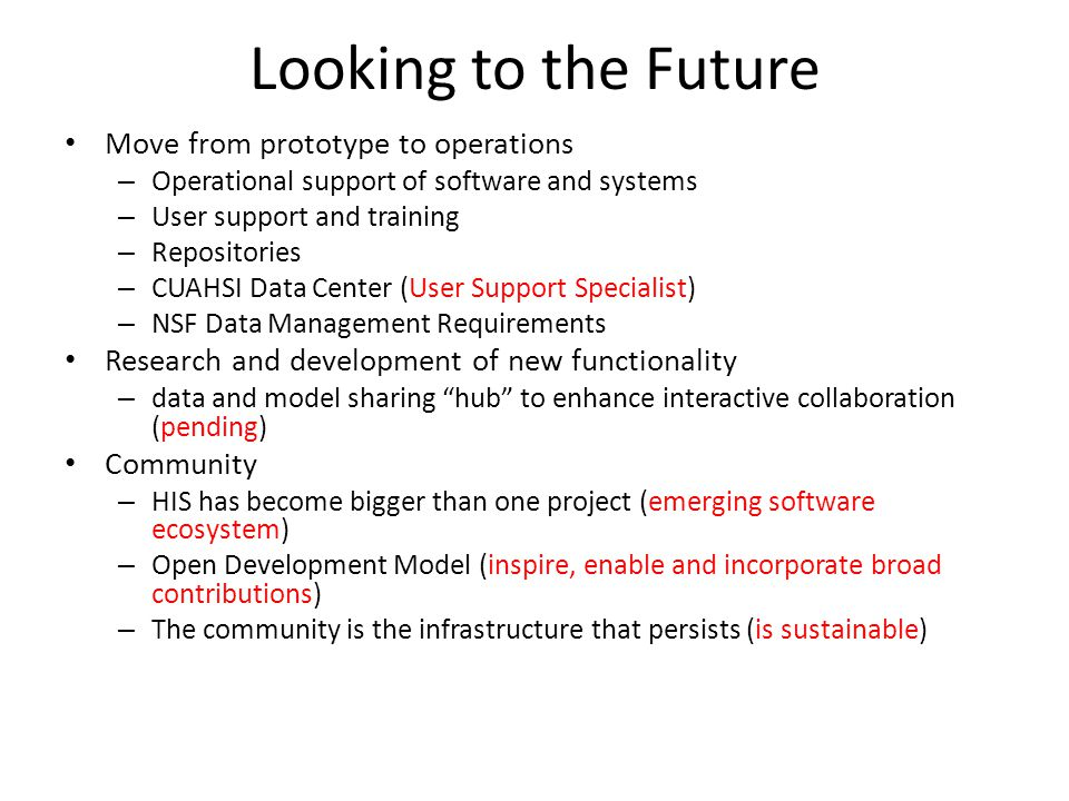 Looking to the Future Move from prototype to operations – Operational support of software and systems – User support and training – Repositories – CUAHSI Data Center (User Support Specialist) – NSF Data Management Requirements Research and development of new functionality – data and model sharing hub to enhance interactive collaboration (pending) Community – HIS has become bigger than one project (emerging software ecosystem) – Open Development Model (inspire, enable and incorporate broad contributions) – The community is the infrastructure that persists (is sustainable)