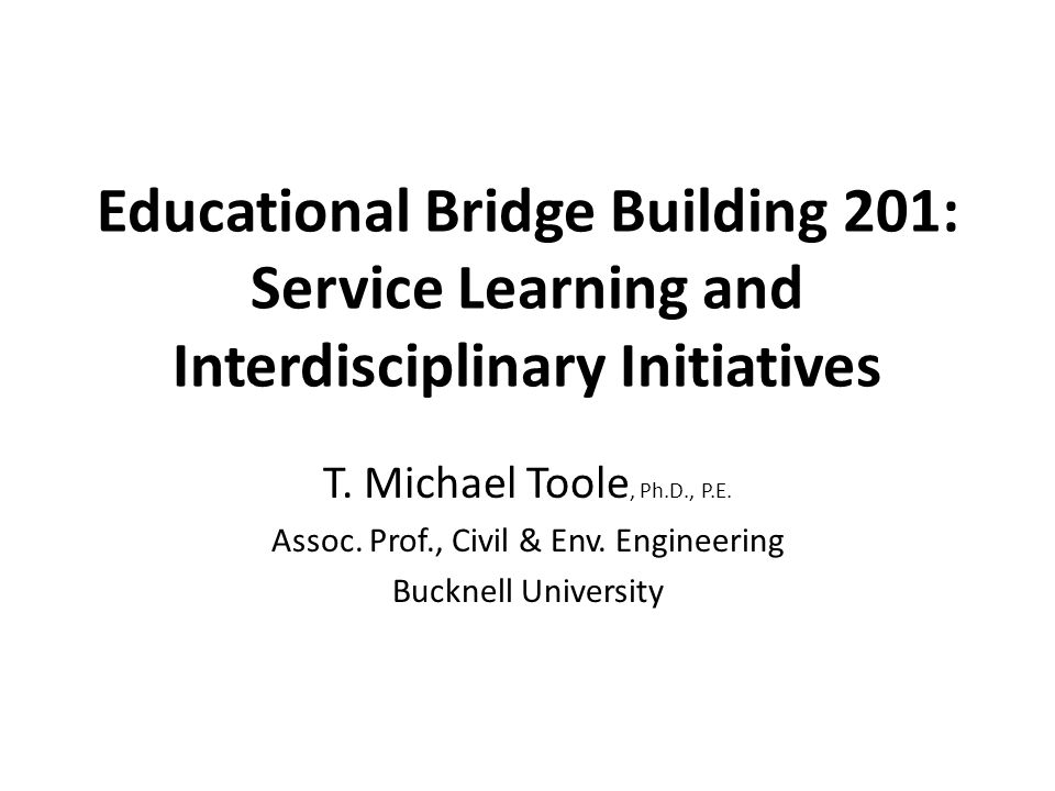 Educational Bridge Building 201: Service Learning and Interdisciplinary Initiatives T.
