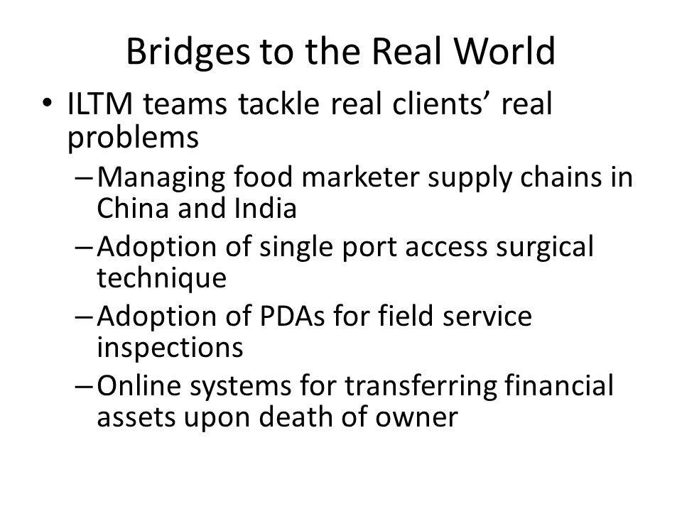 Bridges to the Real World ILTM teams tackle real clients real problems – Managing food marketer supply chains in China and India – Adoption of single
