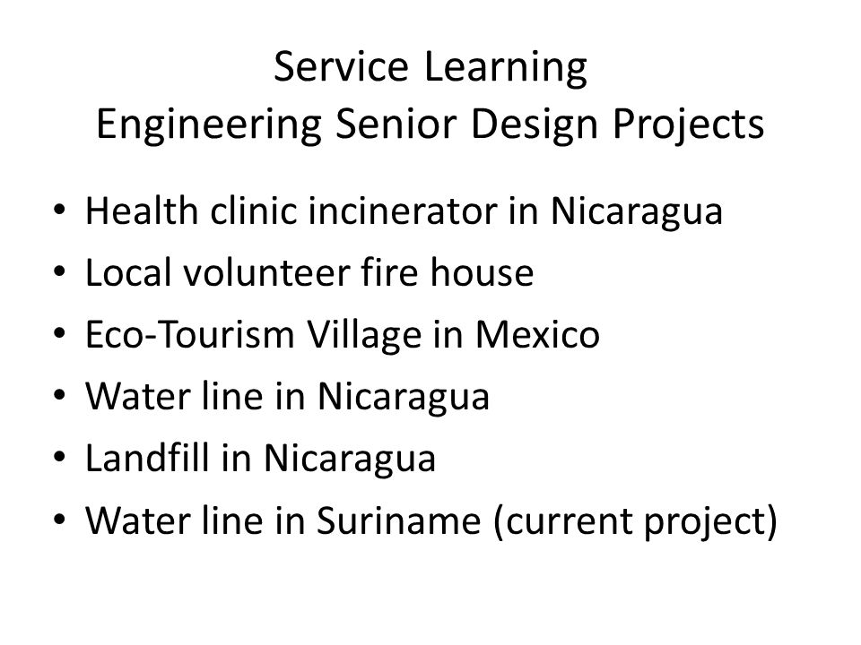Service Learning Engineering Senior Design Projects Health clinic incinerator in Nicaragua Local volunteer fire house Eco-Tourism Village in Mexico Water line in Nicaragua Landfill in Nicaragua Water line in Suriname (current project)