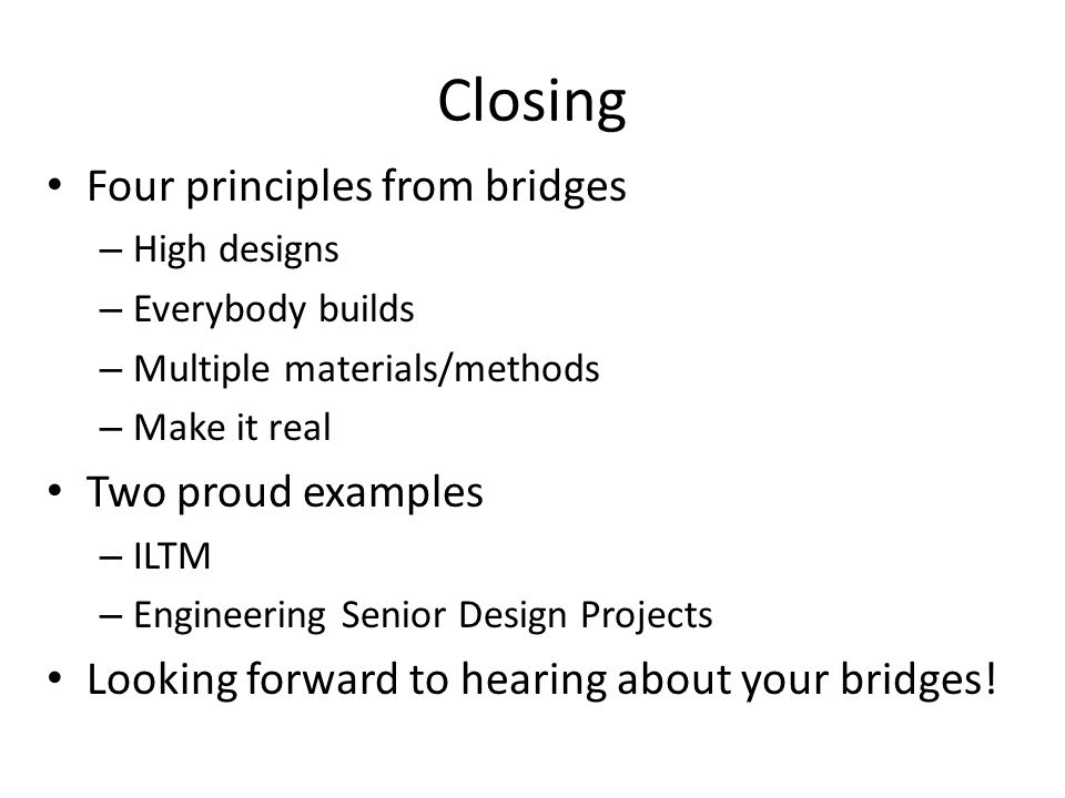 Closing Four principles from bridges – High designs – Everybody builds – Multiple materials/methods – Make it real Two proud examples – ILTM – Engineering Senior Design Projects Looking forward to hearing about your bridges!