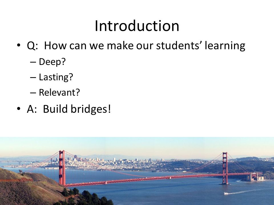 Introduction Q: How can we make our students learning – Deep? – Lasting? – Relevant? A: Build bridges!