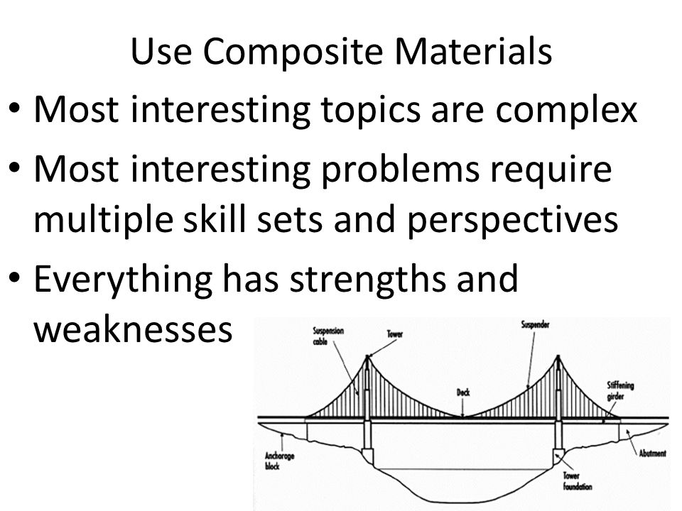 Use Composite Materials Most interesting topics are complex Most interesting problems require multiple skill sets and perspectives Everything has stre