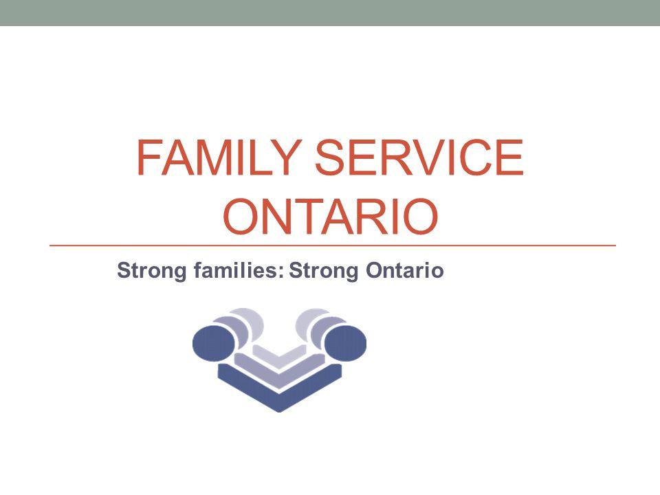 FAMILY SERVICE ONTARIO Strong families: Strong Ontario