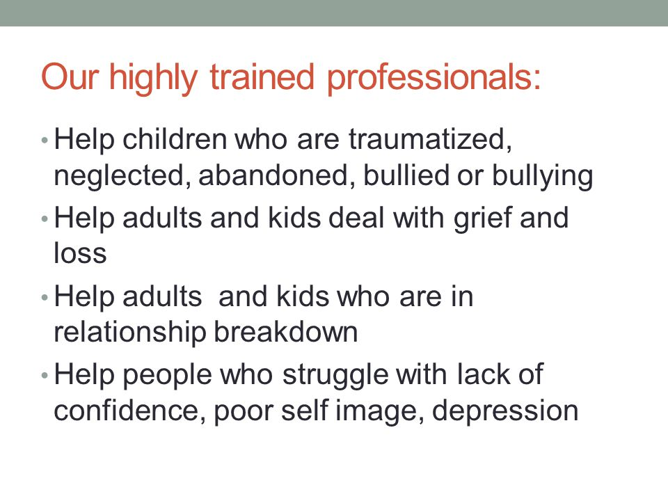 Our highly trained professionals: Help children who are traumatized, neglected, abandoned, bullied or bullying Help adults and kids deal with grief and loss Help adults and kids who are in relationship breakdown Help people who struggle with lack of confidence, poor self image, depression