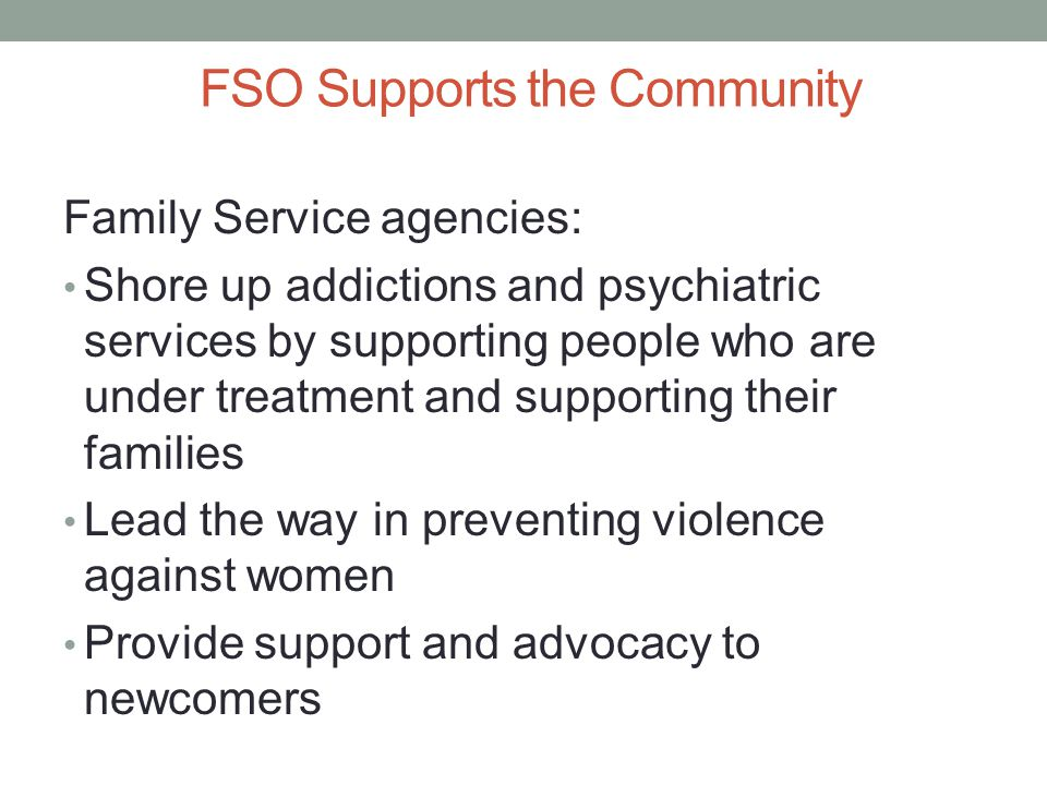 FSO Supports the Community Family Service agencies: Shore up addictions and psychiatric services by supporting people who are under treatment and supp