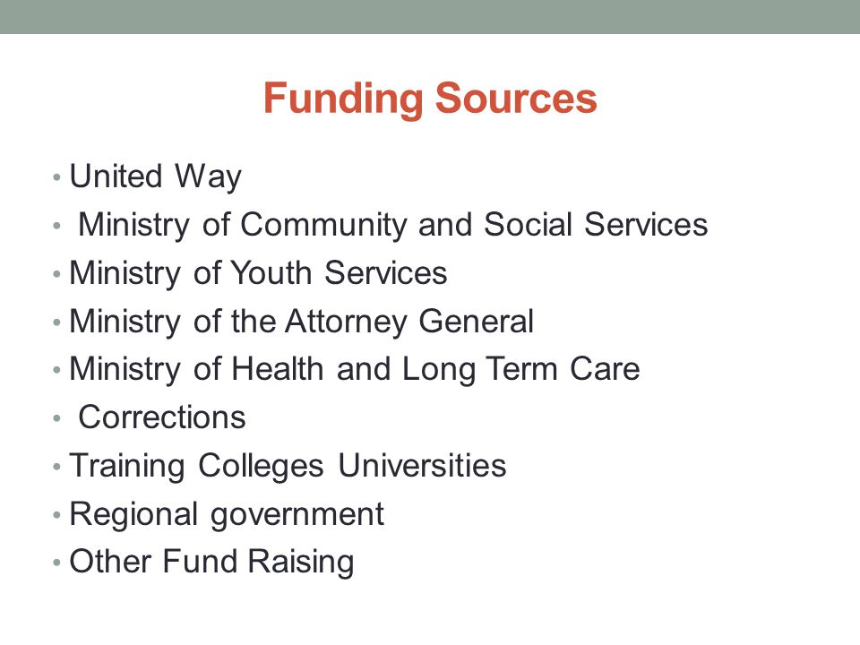 Funding Sources United Way Ministry of Community and Social Services Ministry of Youth Services Ministry of the Attorney General Ministry of Health and Long Term Care Corrections Training Colleges Universities Regional government Other Fund Raising