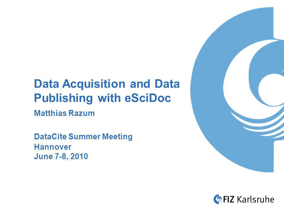 Data Acquisition and Data Publishing with eSciDoc Matthias Razum DataCite Summer Meeting Hannover June 7-8, 2010