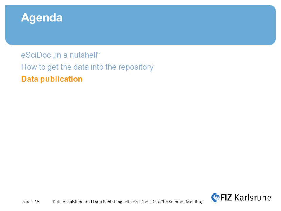 Slide Agenda Data Acquisition and Data Publishing with eSciDoc - DataCite Summer Meeting15 eSciDoc in a nutshell How to get the data into the repository Data publication