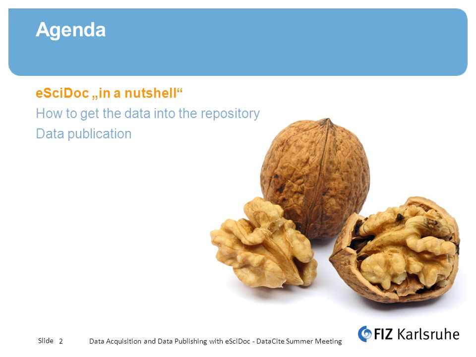 Slide Agenda Data Acquisition and Data Publishing with eSciDoc - DataCite Summer Meeting2 eSciDoc in a nutshell How to get the data into the repositor
