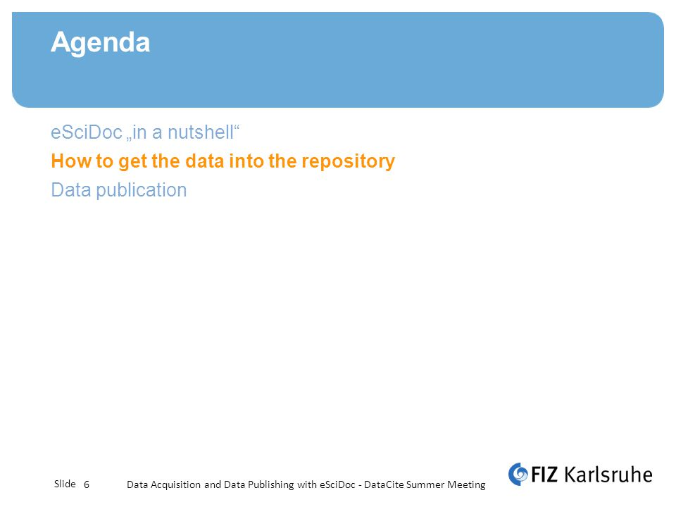 Slide Agenda Data Acquisition and Data Publishing with eSciDoc - DataCite Summer Meeting6 eSciDoc in a nutshell How to get the data into the repository Data publication