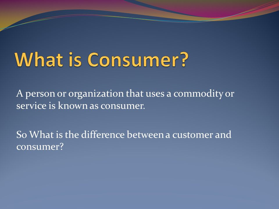 A person or organization that uses a commodity or service is known as consumer.