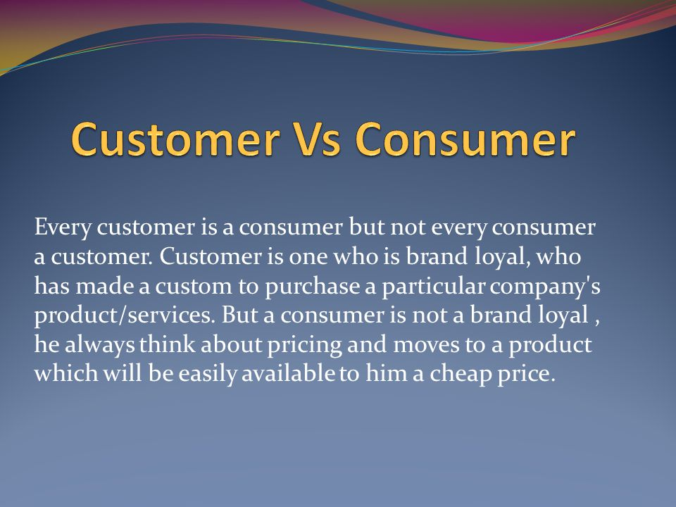 Every customer is a consumer but not every consumer a customer.