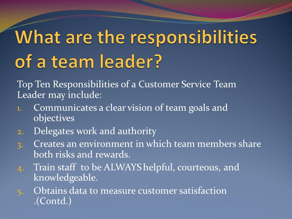 Top Ten Responsibilities of a Customer Service Team Leader may include: 1.