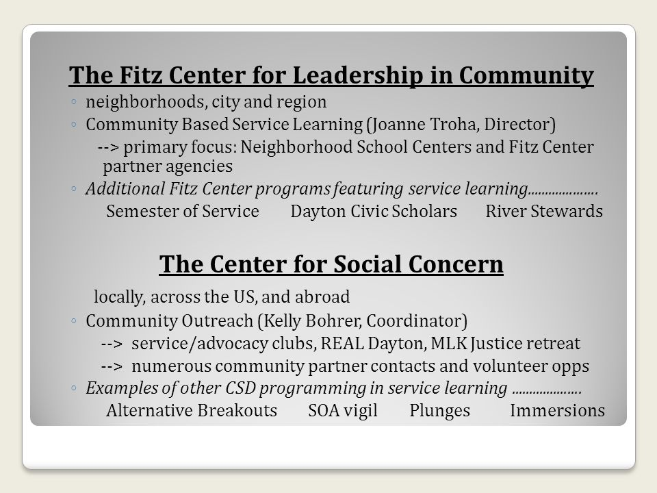 The Fitz Center for Leadership in Community neighborhoods, city and region Community Based Service Learning (Joanne Troha, Director) --> primary focus: Neighborhood School Centers and Fitz Center partner agencies Additional Fitz Center programs featuring service learning....................