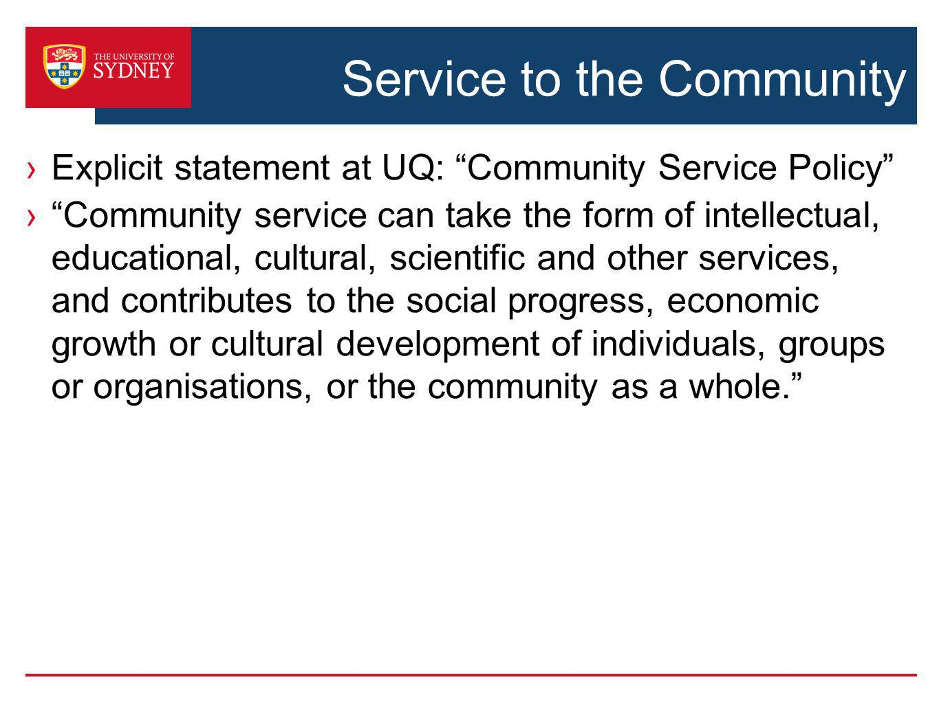 Service to the Community Explicit statement at UQ: Community Service Policy Community service can take the form of intellectual, educational, cultural, scientific and other services, and contributes to the social progress, economic growth or cultural development of individuals, groups or organisations, or the community as a whole.