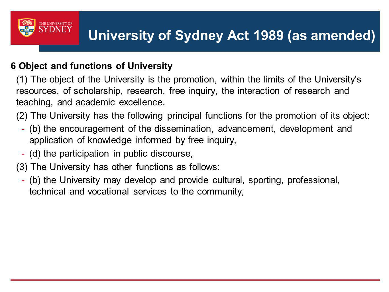 University of Sydney Act 1989 (as amended) 6 Object and functions of University (1) The object of the University is the promotion, within the limits of the University s resources, of scholarship, research, free inquiry, the interaction of research and teaching, and academic excellence.