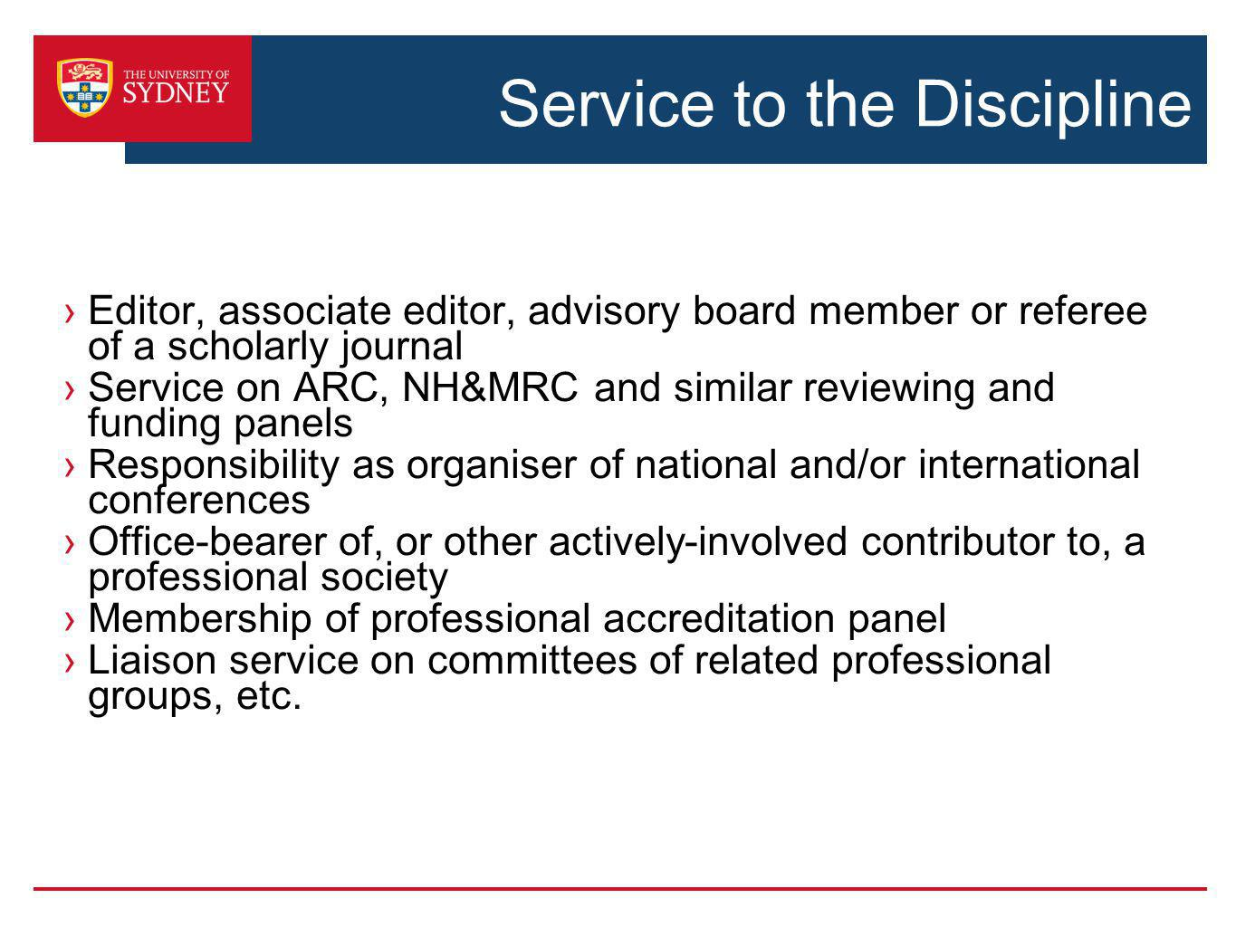 Service to the Discipline Editor, associate editor, advisory board member or referee of a scholarly journal Service on ARC, NH&MRC and similar reviewing and funding panels Responsibility as organiser of national and/or international conferences Office-bearer of, or other actively-involved contributor to, a professional society Membership of professional accreditation panel Liaison service on committees of related professional groups, etc.