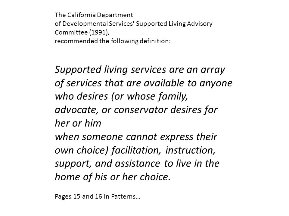 The California Department of Developmental Services Supported Living Advisory Committee (1991), recommended the following definition: Supported living services are an array of services that are available to anyone who desires (or whose family, advocate, or conservator desires for her or him when someone cannot express their own choice) facilitation, instruction, support, and assistance to live in the home of his or her choice.