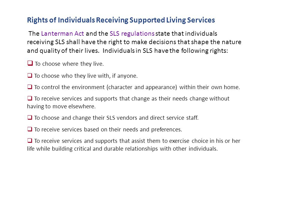 Rights of Individuals Receiving Supported Living Services The Lanterman Act and the SLS regulations state that individuals receiving SLS shall have the right to make decisions that shape the nature and quality of their lives.