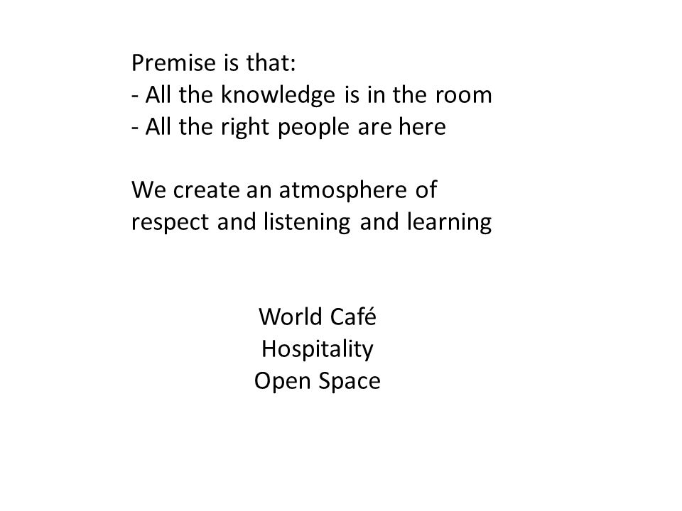 Premise is that: - All the knowledge is in the room - All the right people are here We create an atmosphere of respect and listening and learning World Café Hospitality Open Space