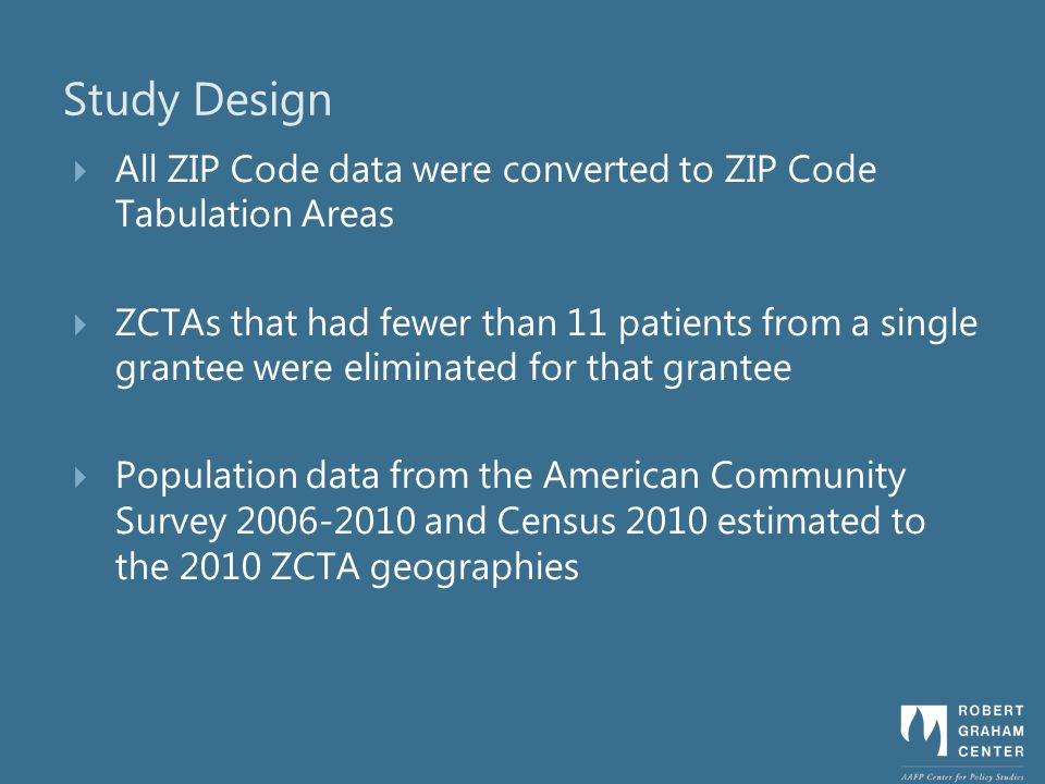 Study Design All ZIP Code data were converted to ZIP Code Tabulation Areas ZCTAs that had fewer than 11 patients from a single grantee were eliminated for that grantee Population data from the American Community Survey 2006-2010 and Census 2010 estimated to the 2010 ZCTA geographies