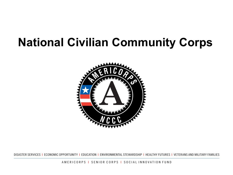 National Civilian Community Corps Not a grant program – we provide people power!