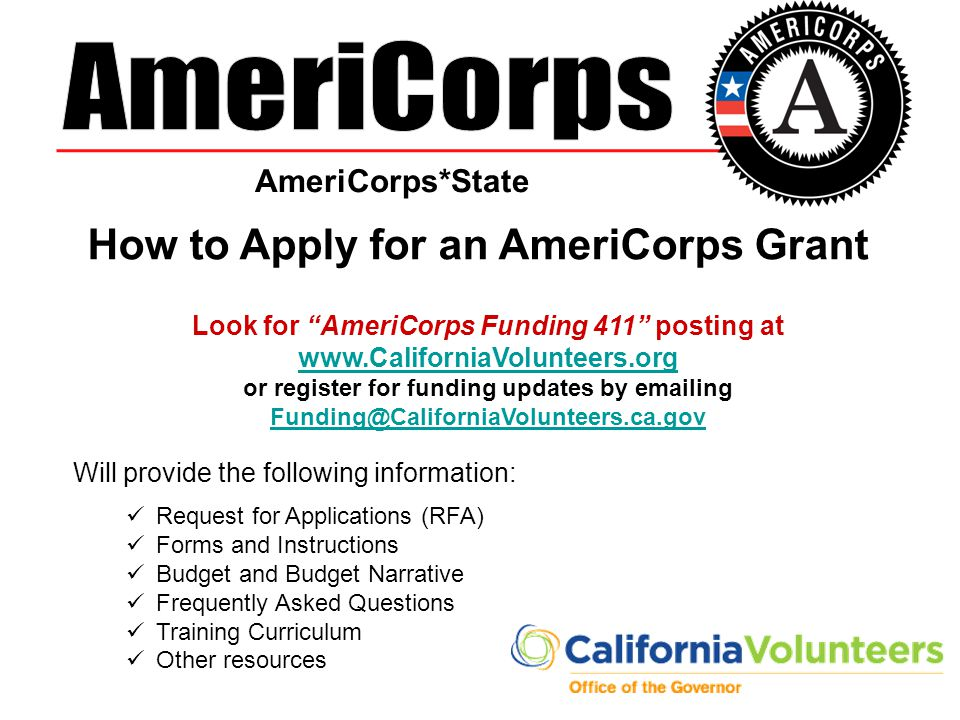 How to Apply for an AmeriCorps Grant Look for AmeriCorps Funding 411 posting at www.CaliforniaVolunteers.org www.CaliforniaVolunteers.org or register