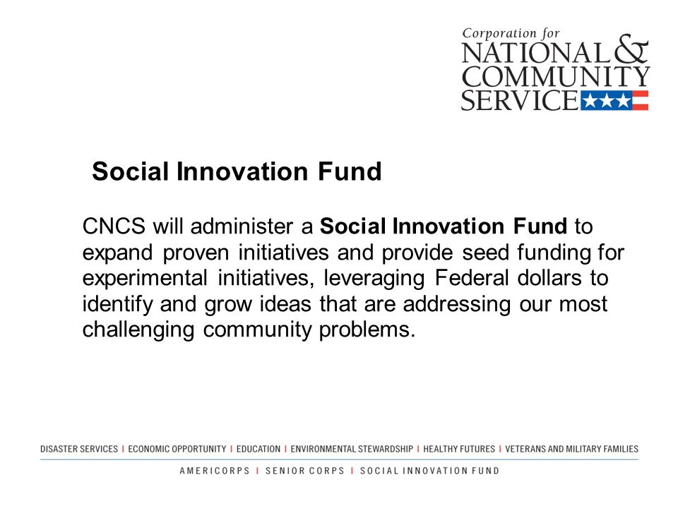 CNCS will administer a Social Innovation Fund to expand proven initiatives and provide seed funding for experimental initiatives, leveraging Federal d