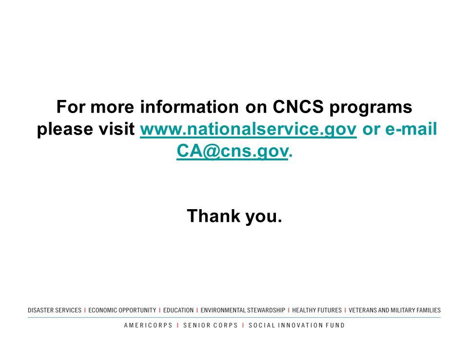 For more information on CNCS programs please visit www.nationalservice.gov or e-mail CA@cns.gov.www.nationalservice.gov CA@cns.gov Thank you.