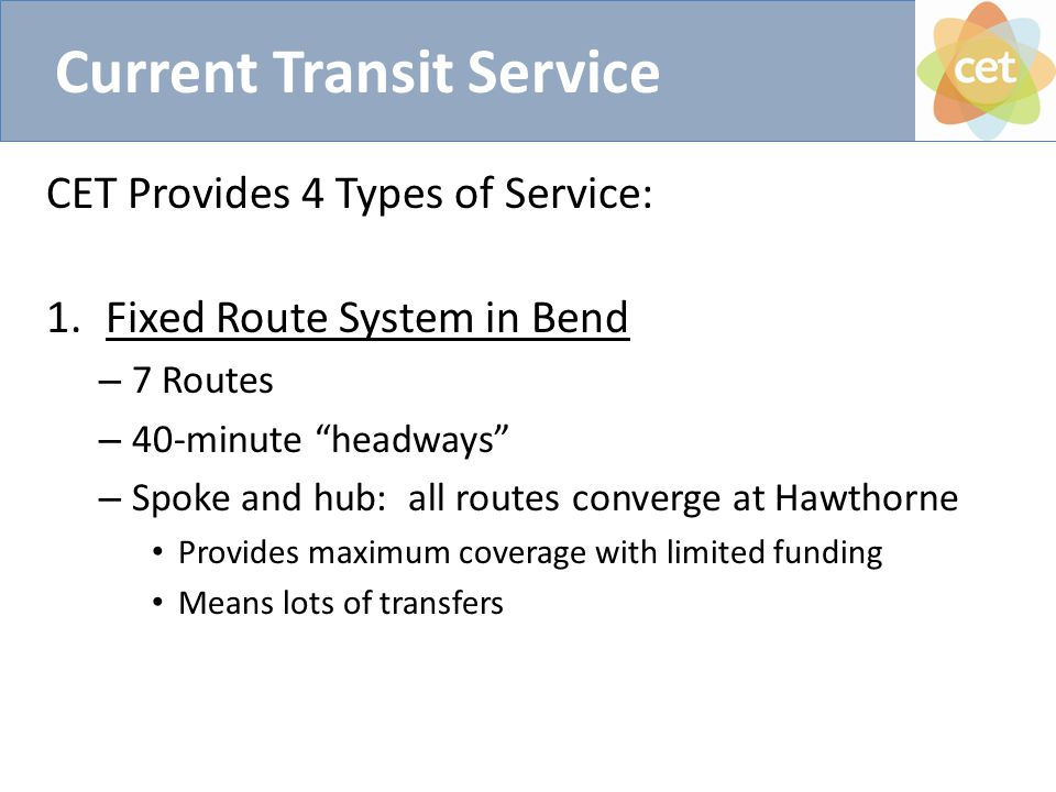 Current Transit Service CET Provides 4 Types of Service: 1.Fixed Route System in Bend – 7 Routes – 40-minute headways – Spoke and hub: all routes converge at Hawthorne Provides maximum coverage with limited funding Means lots of transfers