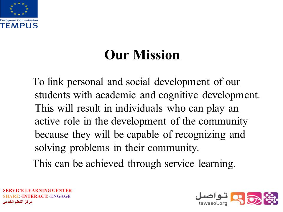 SERVICE LEARNING CENTER SHARE>INTERACT>ENGAGE مركز التعلم الخدمي Our Mission To link personal and social development of our students with academic and cognitive development.