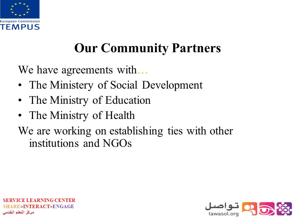 SERVICE LEARNING CENTER SHARE>INTERACT>ENGAGE مركز التعلم الخدمي Our Community Partners We have agreements with… The Ministery of Social Development The Ministry of Education The Ministry of Health We are working on establishing ties with other institutions and NGOs
