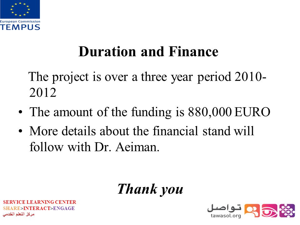 SERVICE LEARNING CENTER SHARE>INTERACT>ENGAGE مركز التعلم الخدمي Duration and Finance The project is over a three year period 2010- 2012 The amount of the funding is 880,000 EURO More details about the financial stand will follow with Dr.