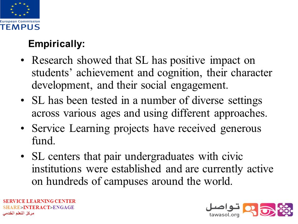 SERVICE LEARNING CENTER SHARE>INTERACT>ENGAGE مركز التعلم الخدمي Empirically: Research showed that SL has positive impact on students achievement and cognition, their character development, and their social engagement.