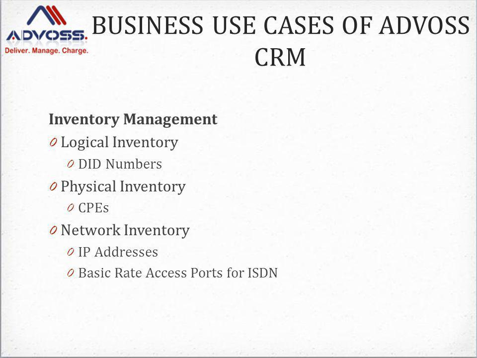 Inventory Management 0 Logical Inventory 0 DID Numbers 0 Physical Inventory 0 CPEs 0 Network Inventory 0 IP Addresses 0 Basic Rate Access Ports for ISDN BUSINESS USE CASES OF ADVOSS CRM