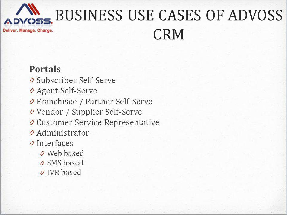 Portals 0 Subscriber Self-Serve 0 Agent Self-Serve 0 Franchisee / Partner Self-Serve 0 Vendor / Supplier Self-Serve 0 Customer Service Representative 0 Administrator 0 Interfaces 0 Web based 0 SMS based 0 IVR based BUSINESS USE CASES OF ADVOSS CRM