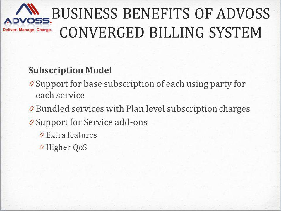 Subscription Model 0 Support for base subscription of each using party for each service 0 Bundled services with Plan level subscription charges 0 Support for Service add-ons 0 Extra features 0 Higher QoS BUSINESS BENEFITS OF ADVOSS CONVERGED BILLING SYSTEM