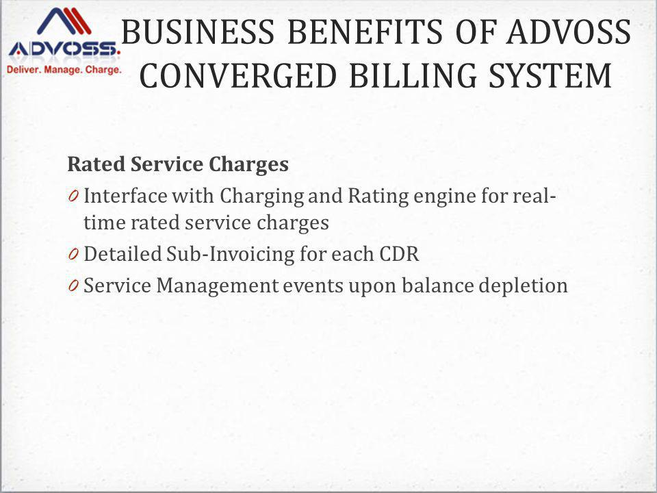 Rated Service Charges 0 Interface with Charging and Rating engine for real- time rated service charges 0 Detailed Sub-Invoicing for each CDR 0 Service Management events upon balance depletion BUSINESS BENEFITS OF ADVOSS CONVERGED BILLING SYSTEM