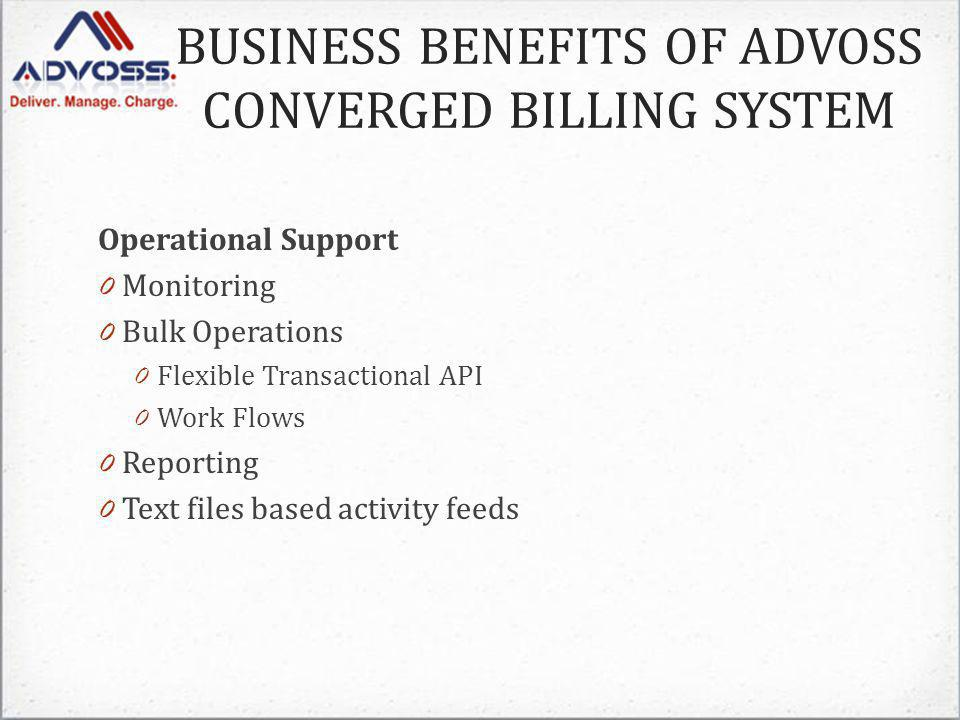 Operational Support 0 Monitoring 0 Bulk Operations 0 Flexible Transactional API 0 Work Flows 0 Reporting 0 Text files based activity feeds BUSINESS BENEFITS OF ADVOSS CONVERGED BILLING SYSTEM