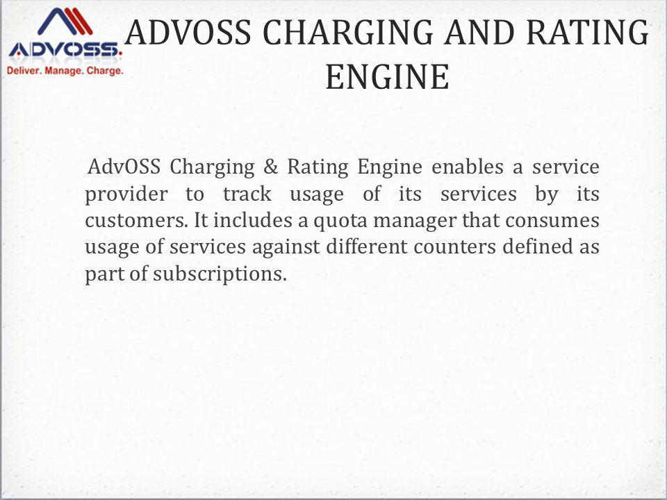 ADVOSS CHARGING AND RATING ENGINE AdvOSS Charging & Rating Engine enables a service provider to track usage of its services by its customers.