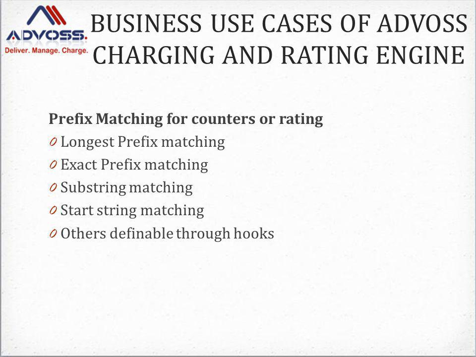 Prefix Matching for counters or rating 0 Longest Prefix matching 0 Exact Prefix matching 0 Substring matching 0 Start string matching 0 Others definable through hooks BUSINESS USE CASES OF ADVOSS CHARGING AND RATING ENGINE