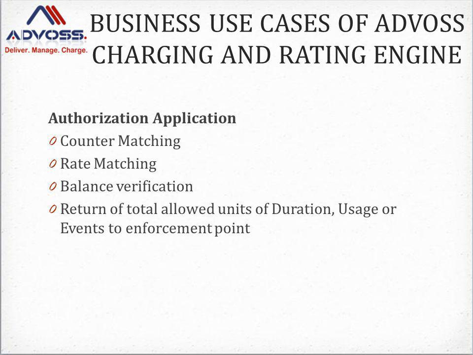 Authorization Application 0 Counter Matching 0 Rate Matching 0 Balance verification 0 Return of total allowed units of Duration, Usage or Events to enforcement point BUSINESS USE CASES OF ADVOSS CHARGING AND RATING ENGINE