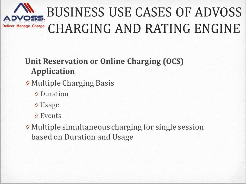 Unit Reservation or Online Charging (OCS) Application 0 Multiple Charging Basis 0 Duration 0 Usage 0 Events 0 Multiple simultaneous charging for single session based on Duration and Usage BUSINESS USE CASES OF ADVOSS CHARGING AND RATING ENGINE