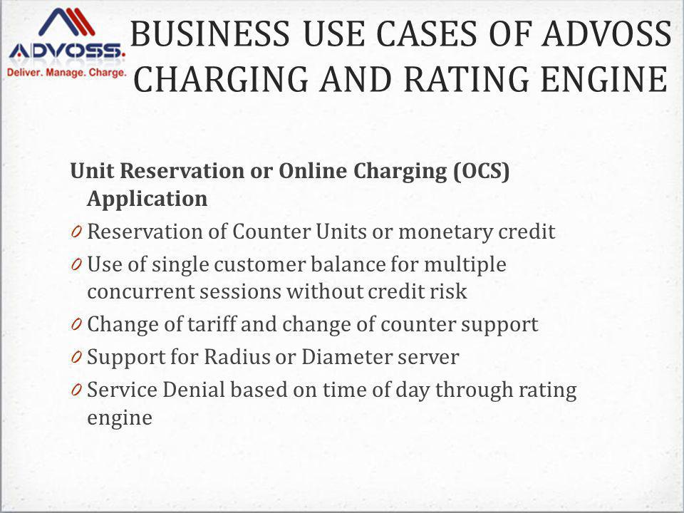 Unit Reservation or Online Charging (OCS) Application 0 Reservation of Counter Units or monetary credit 0 Use of single customer balance for multiple concurrent sessions without credit risk 0 Change of tariff and change of counter support 0 Support for Radius or Diameter server 0 Service Denial based on time of day through rating engine BUSINESS USE CASES OF ADVOSS CHARGING AND RATING ENGINE
