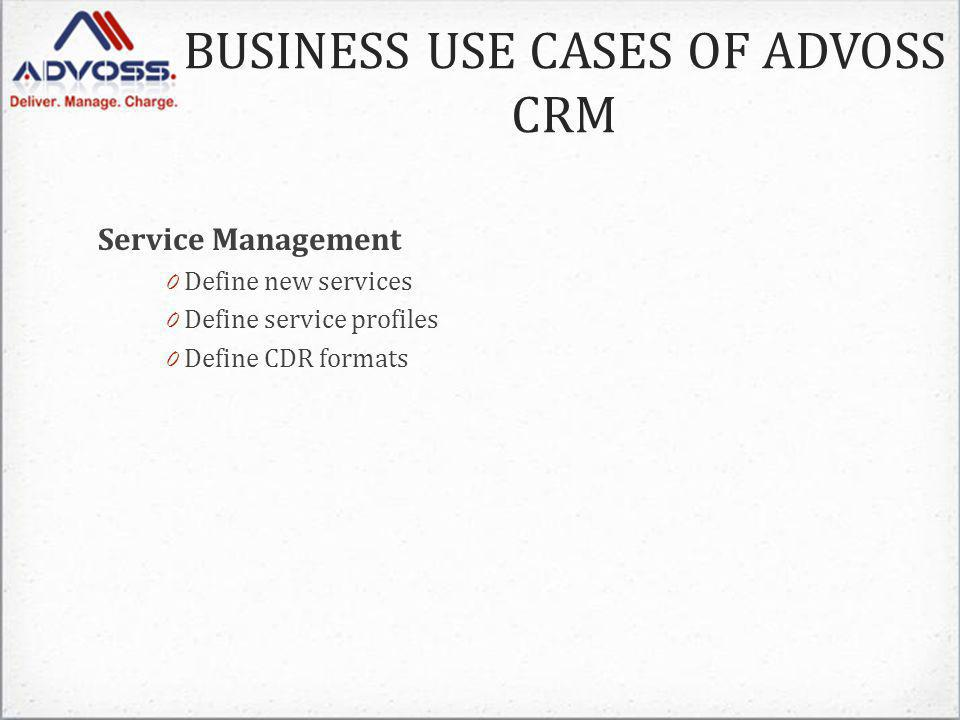 BUSINESS USE CASES OF ADVOSS CRM Service Management 0 Define new services 0 Define service profiles 0 Define CDR formats