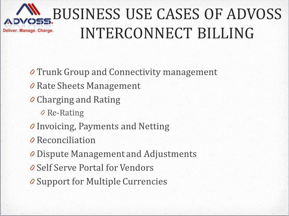 0 Trunk Group and Connectivity management 0 Rate Sheets Management 0 Charging and Rating 0 Re-Rating 0 Invoicing, Payments and Netting 0 Reconciliation 0 Dispute Management and Adjustments 0 Self Serve Portal for Vendors 0 Support for Multiple Currencies BUSINESS USE CASES OF ADVOSS INTERCONNECT BILLING