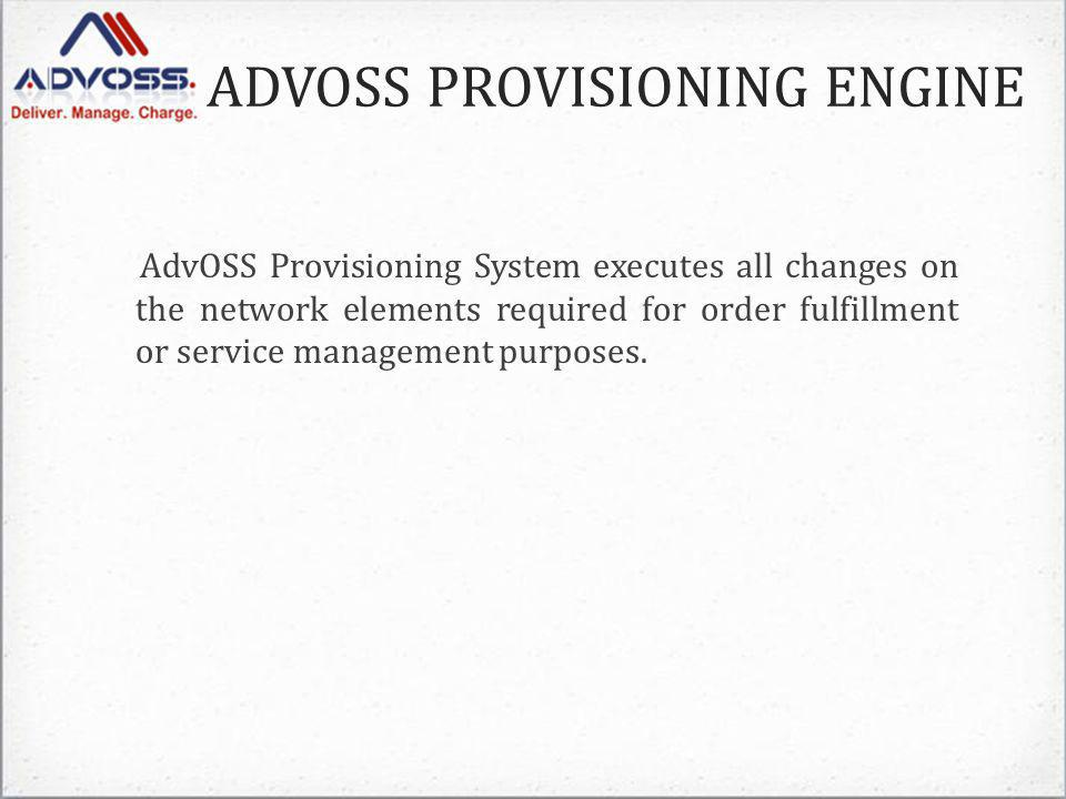 ADVOSS PROVISIONING ENGINE AdvOSS Provisioning System executes all changes on the network elements required for order fulfillment or service management purposes.