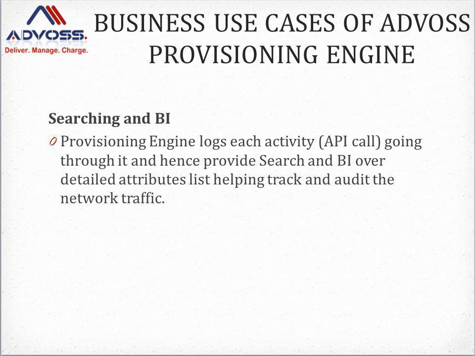 Searching and BI 0 Provisioning Engine logs each activity (API call) going through it and hence provide Search and BI over detailed attributes list helping track and audit the network traffic.